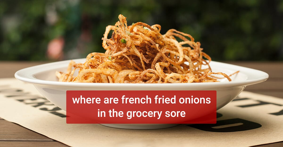 Where are french fried onions in the grocery store and where to buy